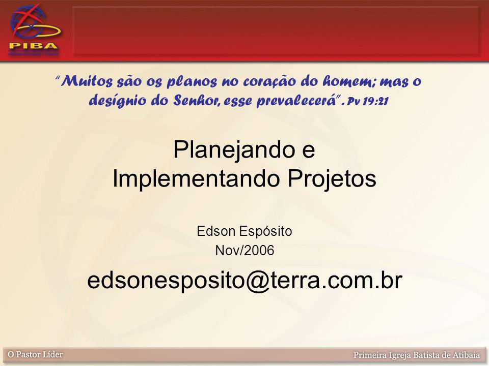 Edson Espósito Nov/2006 edsonesposito@terra.com.br Planejando e Implementando Projetos Muitos são os planos no coração do homem; mas o desígnio do Senhor, esse prevalecerá .