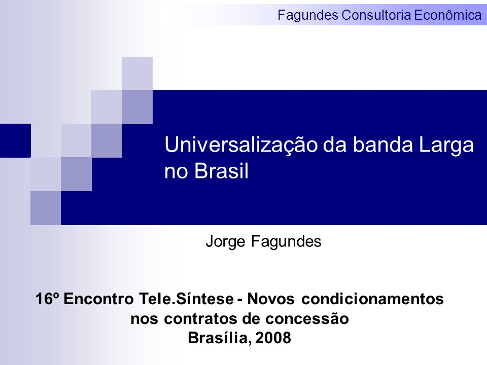 Fagundes Consultoria Econômica Universalização da banda Larga no Brasil Jorge Fagundes 16º Encontro Tele.Síntese - Novos condicionamentos nos contratos de concessão Brasília, 2008
