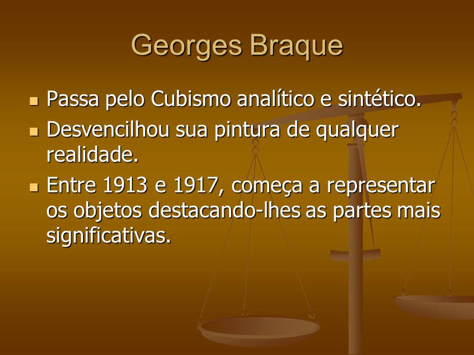 Georges Braque Passa pelo Cubismo analítico e sintético. Passa pelo Cubismo analítico e sintético. Desvencilhou sua pintura de qualquer realidade. Des