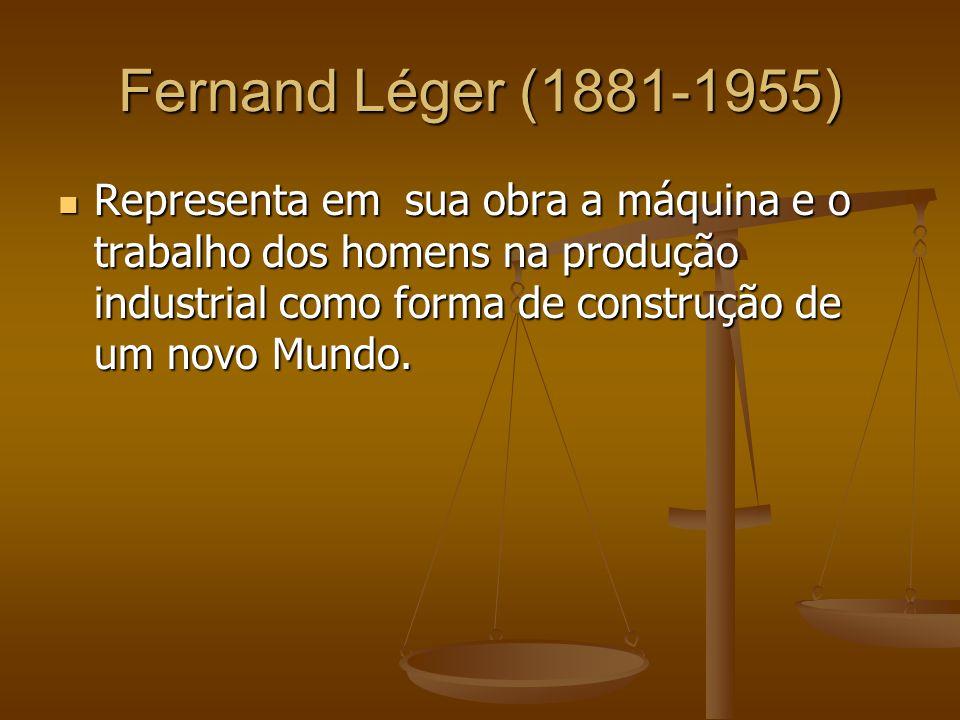 Fernand Léger (1881-1955) Representa em sua obra a máquina e o trabalho dos homens na produção industrial como forma de construção de um novo Mundo. R