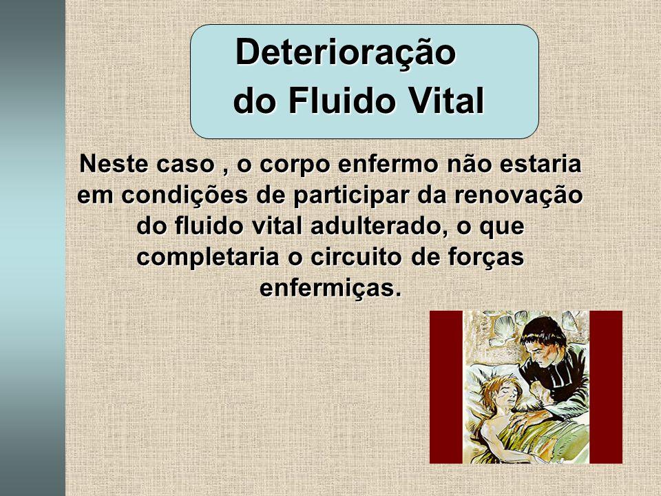 Deterioração do Fluido Vital do Fluido Vital Neste caso, o corpo enfermo não estaria em condições de participar da renovação do fluido vital adulterado, o que completaria o circuito de forças enfermiças.