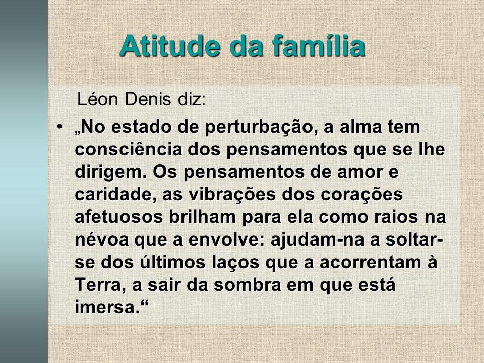 Atitude da família Léon Denis diz: No estado de perturbação, a alma tem consciência dos pensamentos que se lhe dirigem.