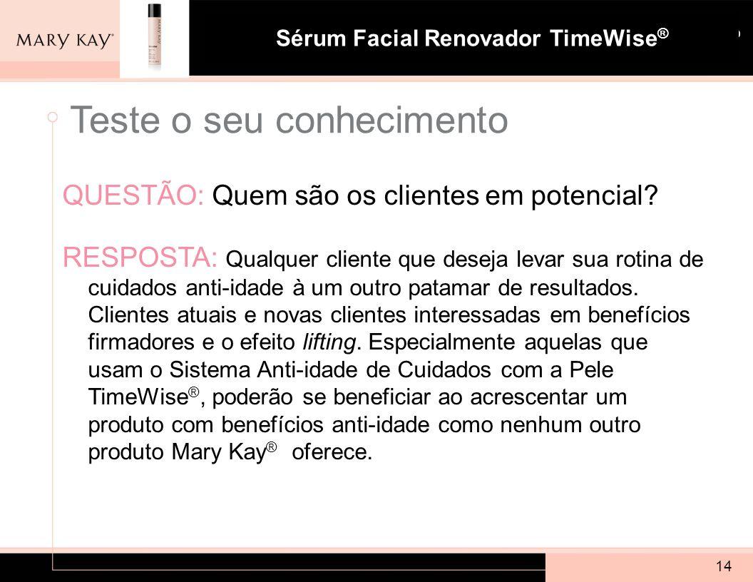 Sistema para Pele com Tendência à Acne Mary Kay ® Sérum Facial Renovador TimeWise ® QUESTÃO: Quem são os clientes em potencial? RESPOSTA: Qualquer cli