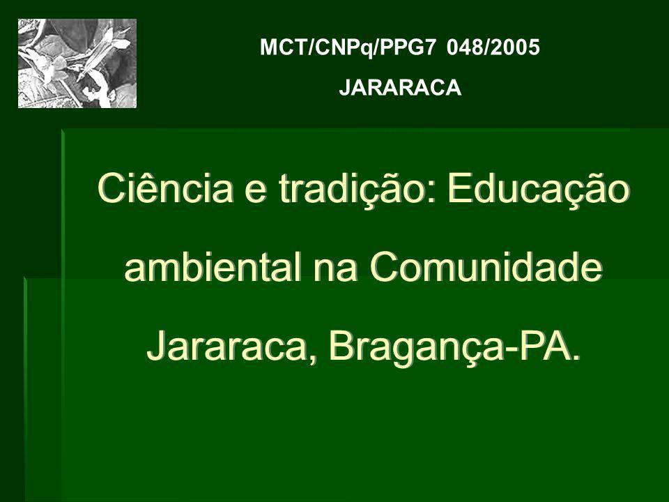 Ciência e tradição: Educação ambiental na Comunidade Jararaca, Bragança-PA. MCT/CNPq/PPG7 048/2005 JARARACA