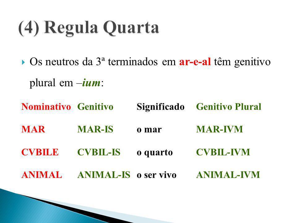  Os neutros da 3ª terminados em ar-e-al têm genitivo plural em –ium: Nominativo Genitivo SignificadoGenitivo Plural MAR MAR-ISo mar MAR-IVM CVBILECVB