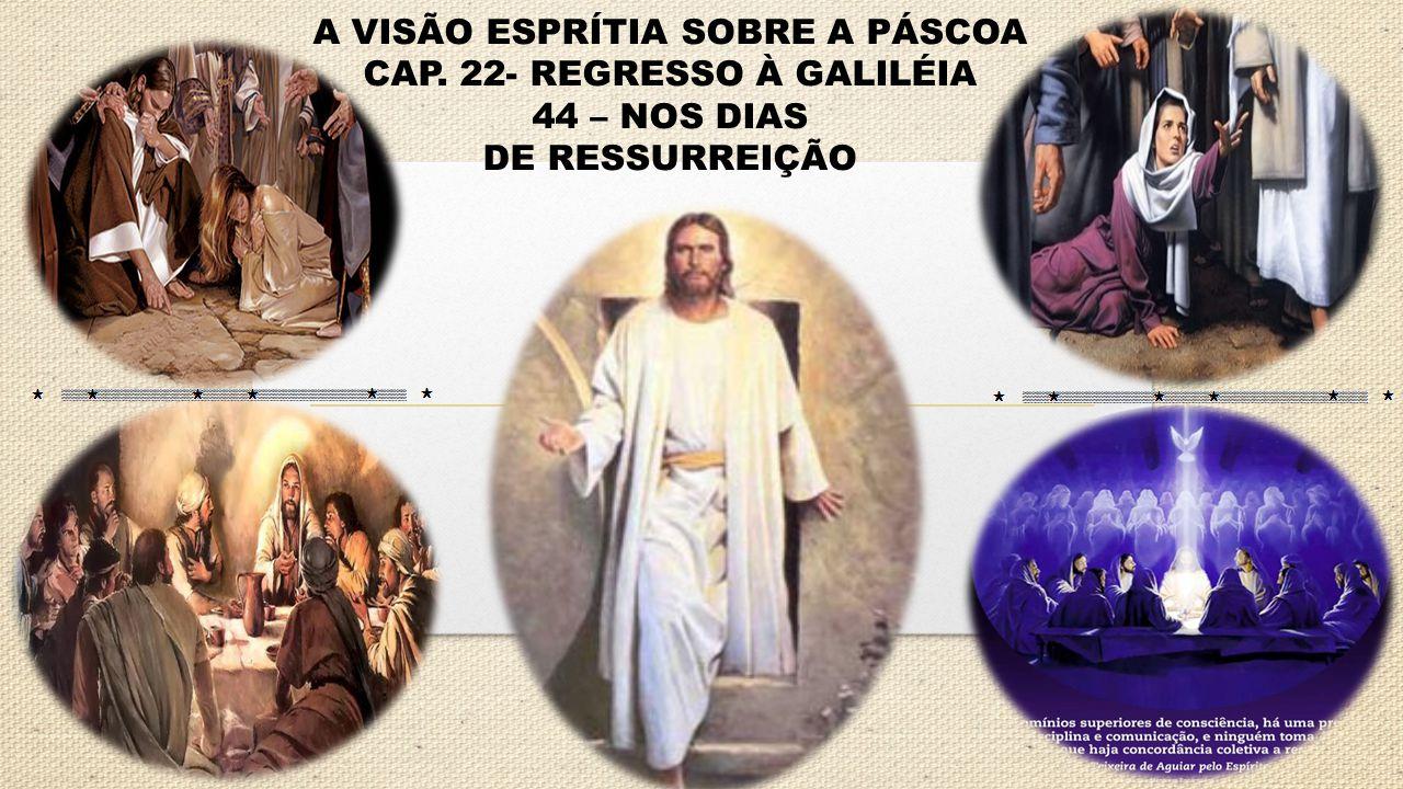 A VISÃO ESPRÍTIA SOBRE A PÁSCOA CAP. 22- REGRESSO À GALILÉIA 44 – NOS DIAS DE RESSURREIÇÃO