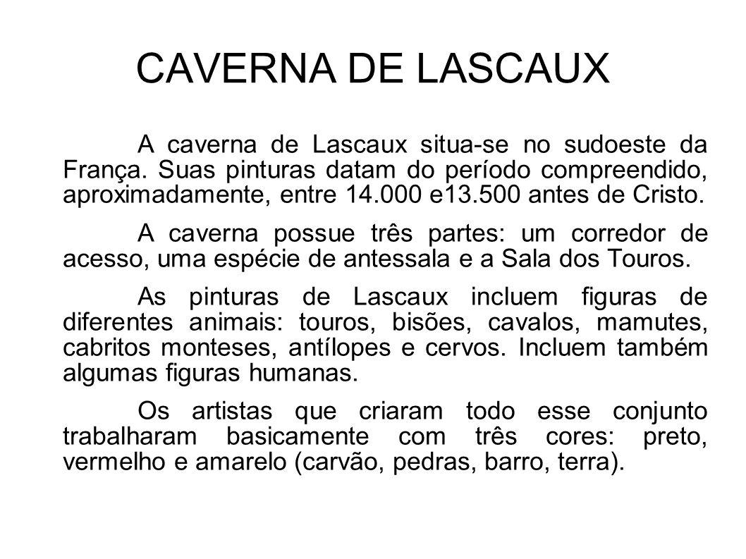 CAVERNA DE LASCAUX A caverna de Lascaux situa-se no sudoeste da França. Suas pinturas datam do período compreendido, aproximadamente, entre 14.000 e13