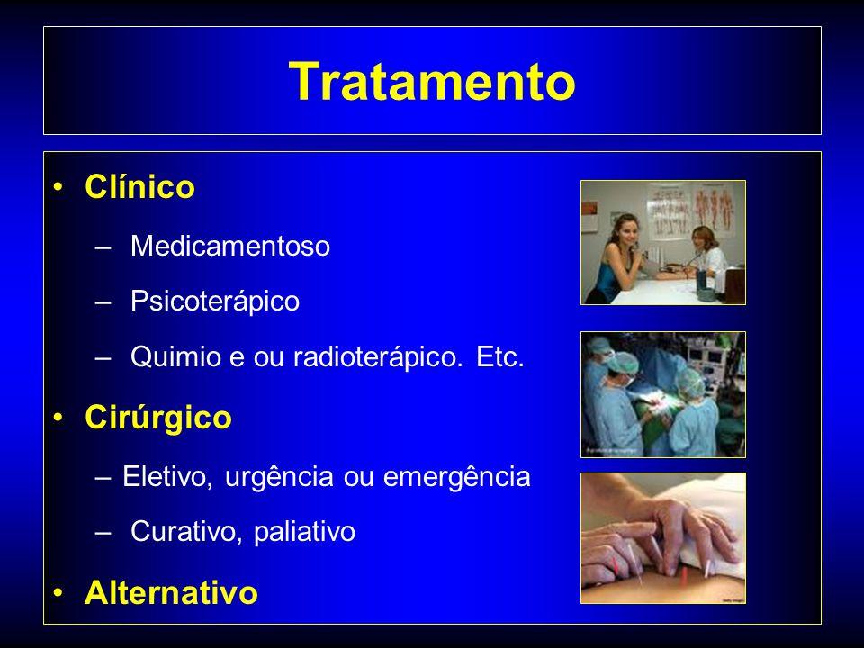 Tratamento Clínico – Medicamentoso – Psicoterápico – Quimio e ou radioterápico. Etc. Cirúrgico –Eletivo, urgência ou emergência – Curativo, paliativo