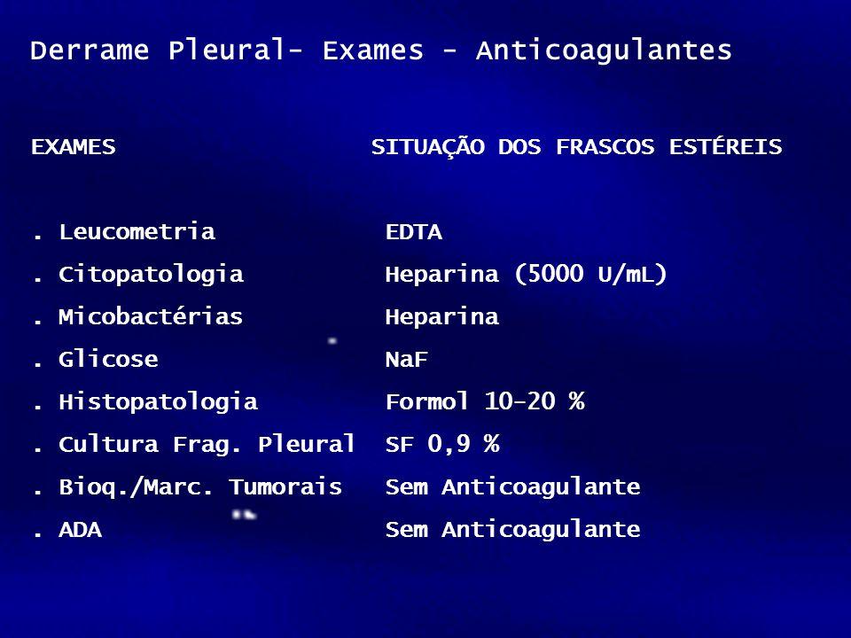 Derrame Pleural- Exames - Anticoagulantes EXAMESSITUAÇÃO DOS FRASCOS ESTÉREIS. Leucometria EDTA. Citopatologia Heparina (5000 U/mL). Micobactérias Hep