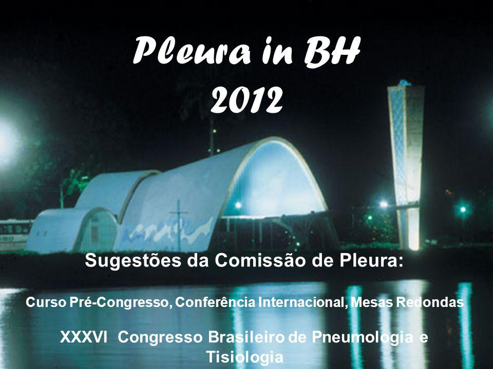 Pleura in BH 2012 Sugestões da Comissão de Pleura: Curso Pré-Congresso, Conferência Internacional, Mesas Redondas XXXVI Congresso Brasileiro de Pneumo