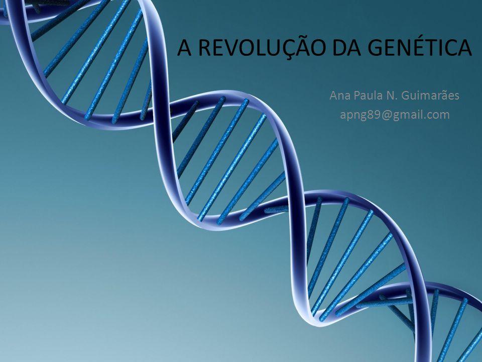 A REVOLUÇÃO DA GENÉTICA Ana Paula N. Guimarães apng89@gmail.com