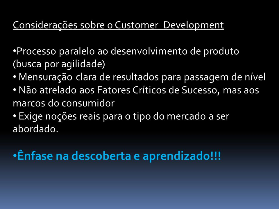 Considerações sobre o Customer Development Processo paralelo ao desenvolvimento de produto (busca por agilidade) Mensuração clara de resultados para p