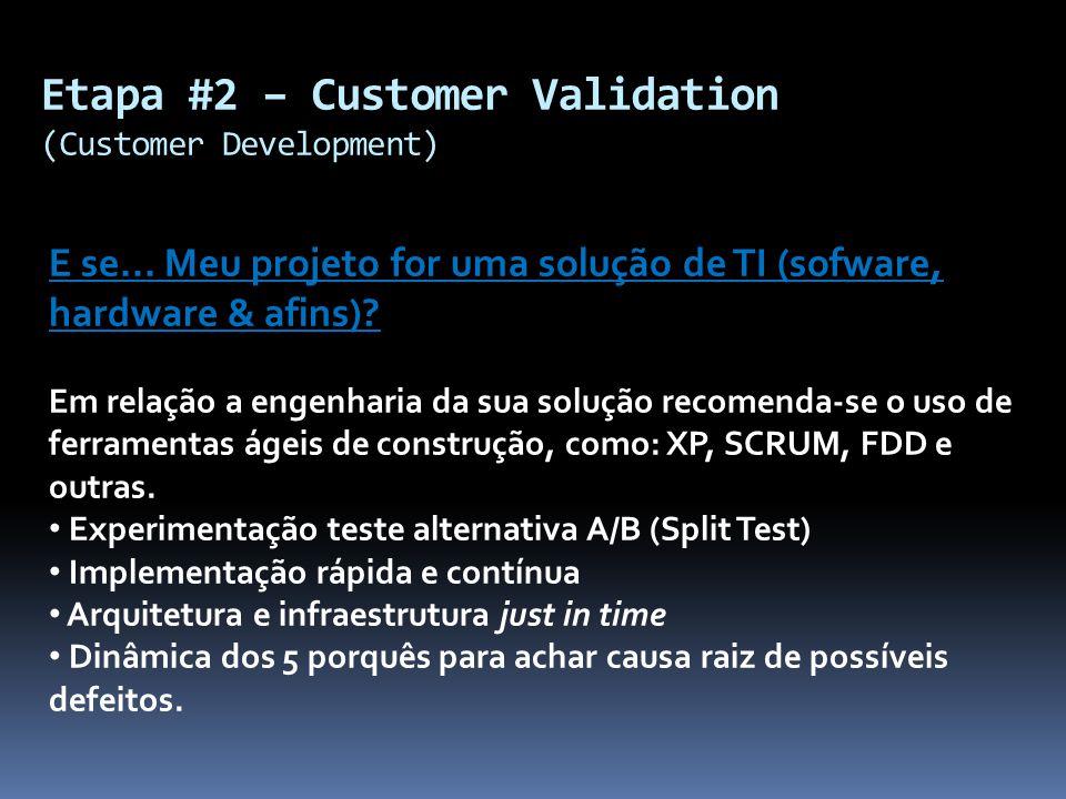 Etapa #2 – Customer Validation (Customer Development) E se... Meu projeto for uma solução de TI (sofware, hardware & afins)? Em relação a engenharia d