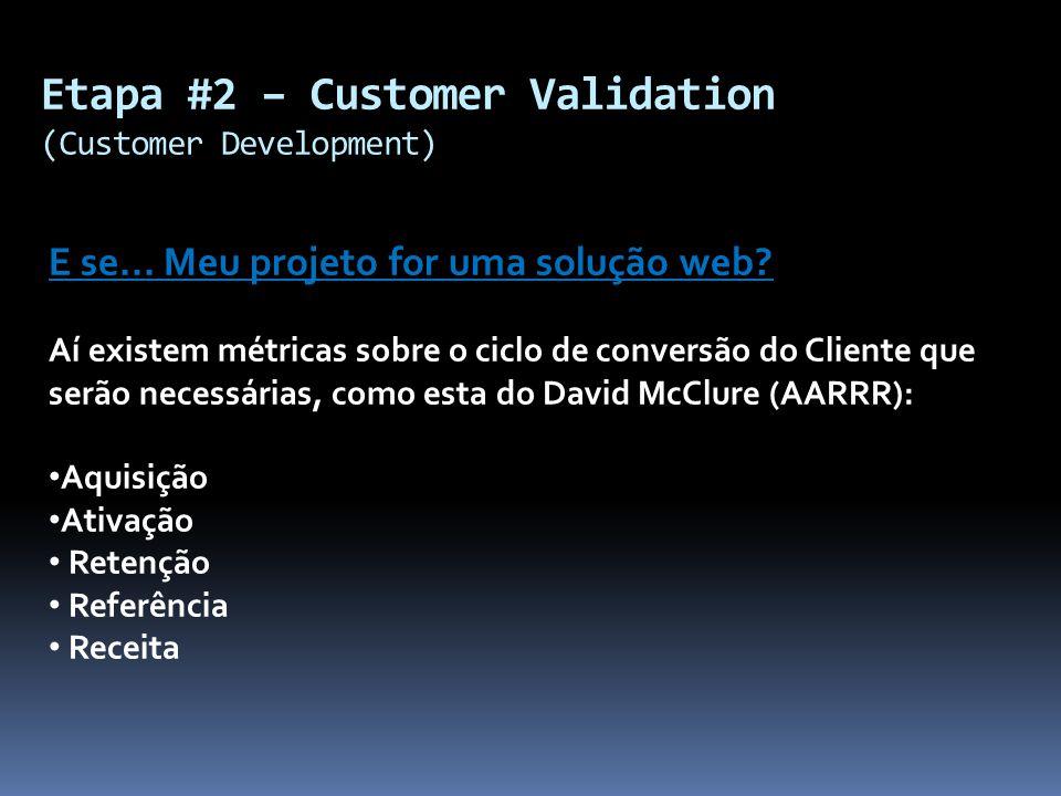 Etapa #2 – Customer Validation (Customer Development) E se... Meu projeto for uma solução web? Aí existem métricas sobre o ciclo de conversão do Clien