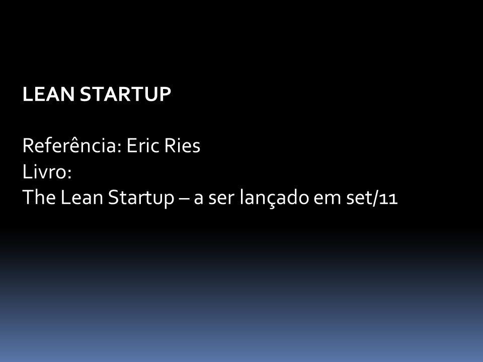 LEAN STARTUP Referência: Eric Ries Livro: The Lean Startup – a ser lançado em set/11