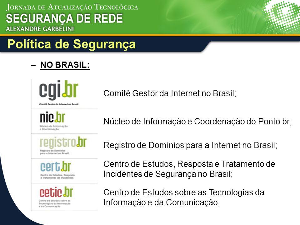 Política de Segurança –NO BRASIL: Comitê Gestor da Internet no Brasil; Núcleo de Informação e Coordenação do Ponto br; Registro de Domínios para a Int