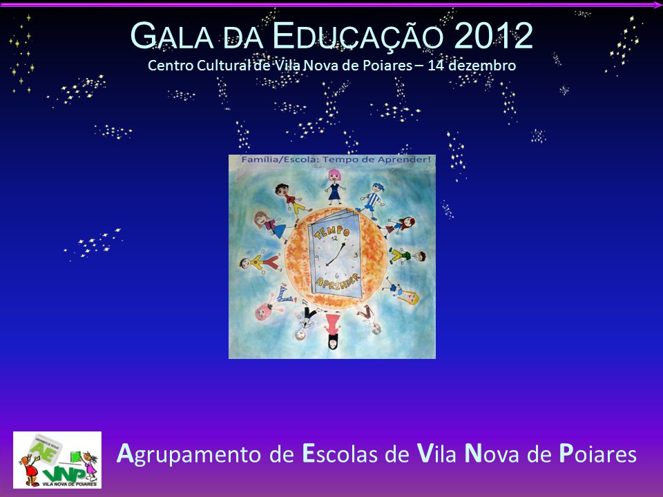 G ALA DA E DUCAÇÃO 2012 A GRUPAMENTO DE E SCOLAS DE V ILA N OVA DE P OIARES Tema 2012/13 Família/Escola: Tempo de Aprender