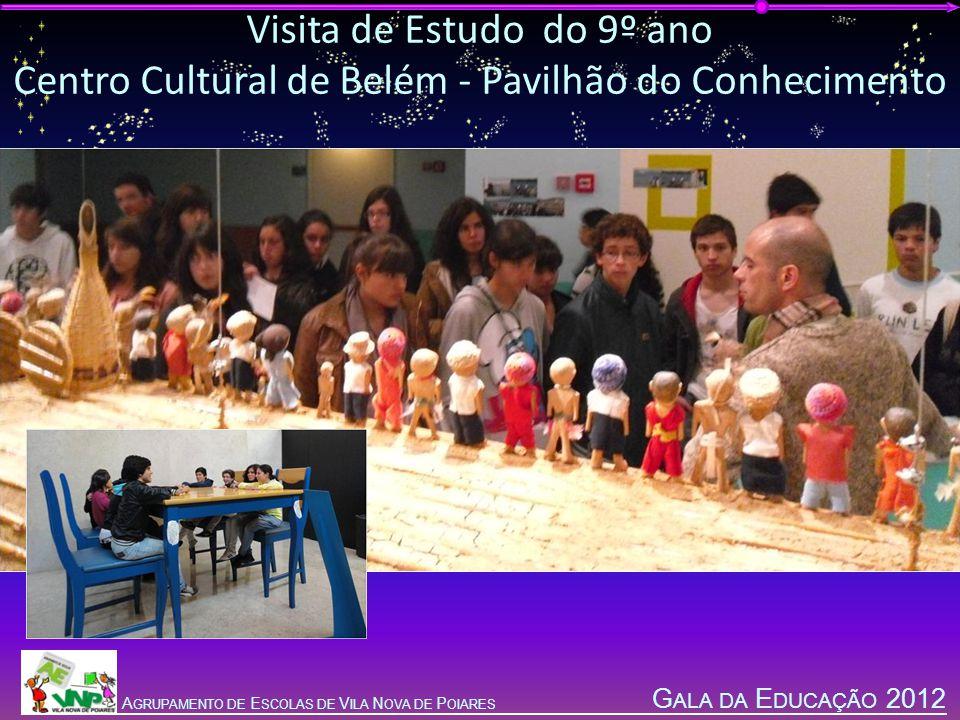 G ALA DA E DUCAÇÃO 2012 A GRUPAMENTO DE E SCOLAS DE V ILA N OVA DE P OIARES Visita de Estudo do 9º ano Centro Cultural de Belém - Pavilhão do Conhecimento