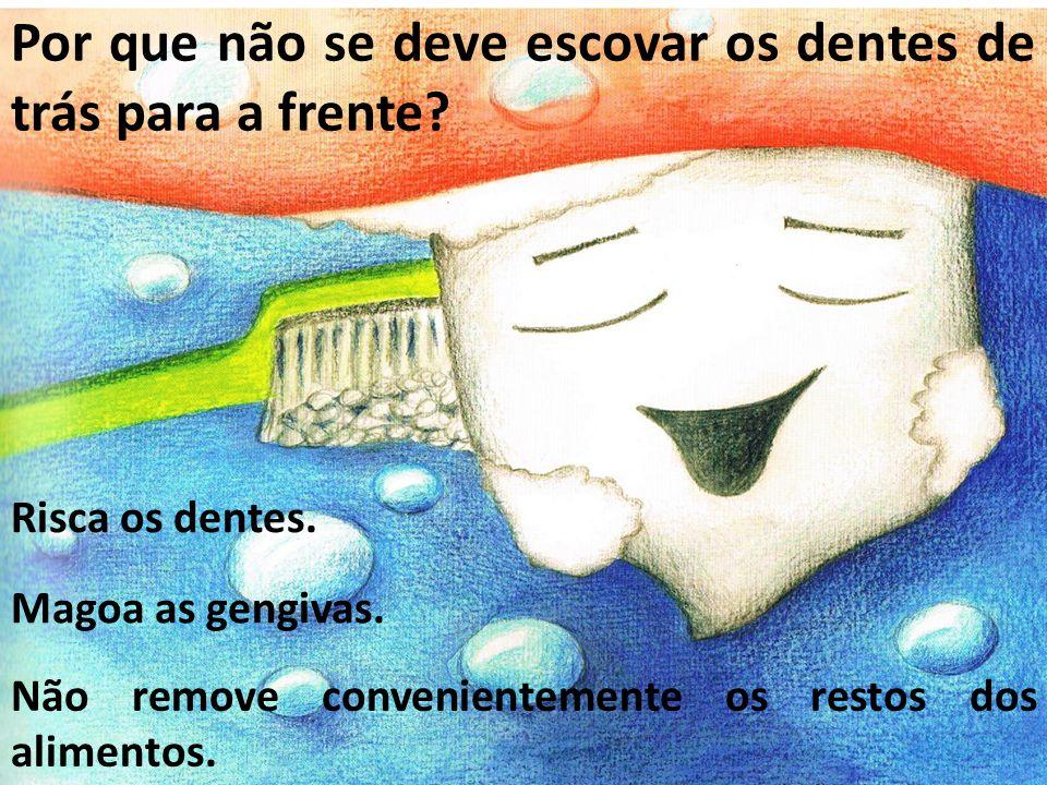 Risca os dentes. Por que não se deve escovar os dentes de trás para a frente? Magoa as gengivas. Não remove convenientemente os restos dos alimentos.