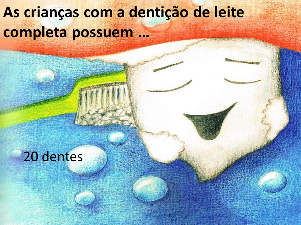 As crianças com a dentição de leite completa possuem … 20 dentes