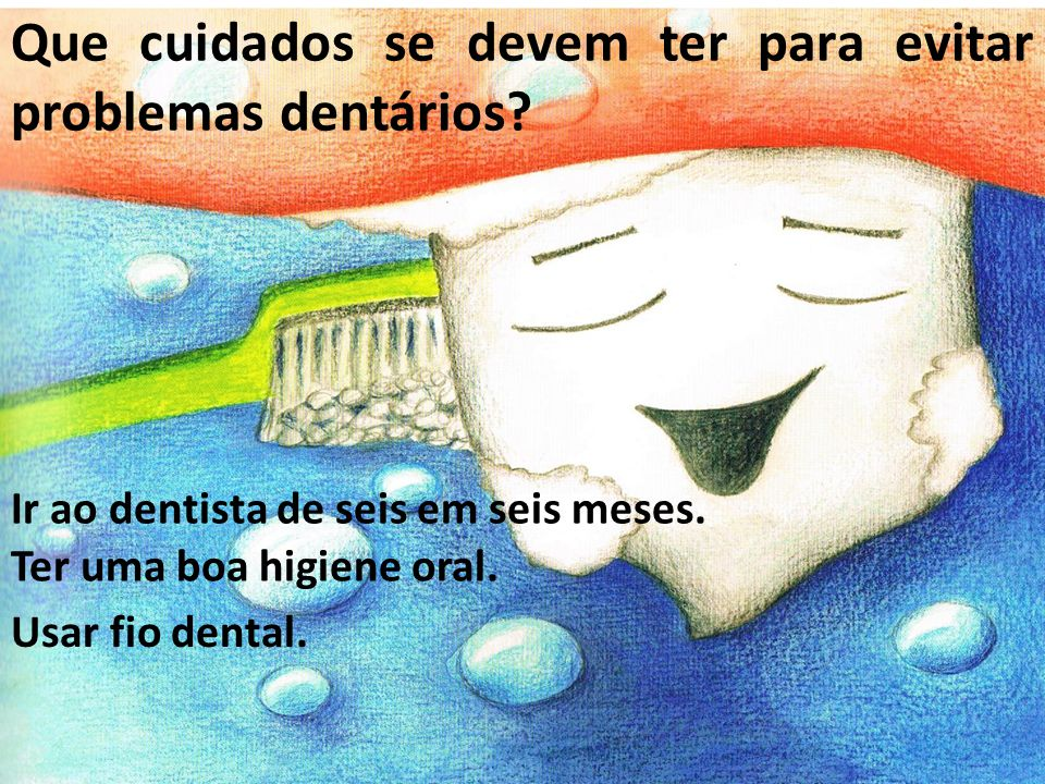 Ir ao dentista de seis em seis meses. Que cuidados se devem ter para evitar problemas dentários? Ter uma boa higiene oral. Usar fio dental.