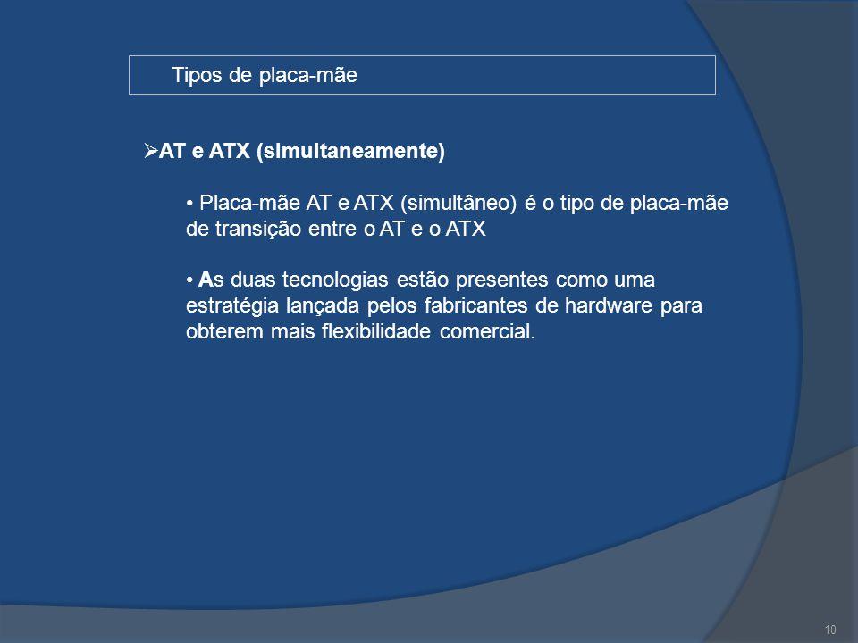 10 Tipos de placa-mãe  AT e ATX (simultaneamente) Placa-mãe AT e ATX (simultâneo) é o tipo de placa-mãe de transição entre o AT e o ATX As duas tecno
