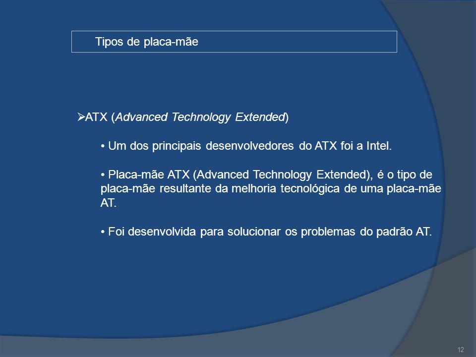 12 Tipos de placa-mãe  ATX (Advanced Technology Extended) Um dos principais desenvolvedores do ATX foi a Intel. Placa-mãe ATX (Advanced Technology Ex