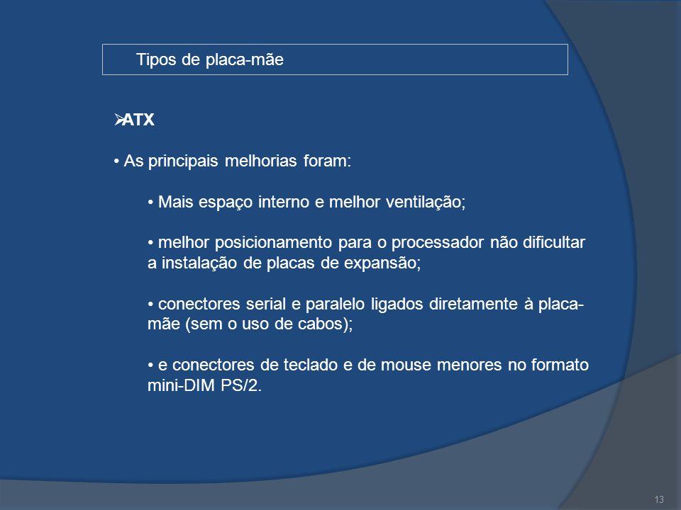 13 Tipos de placa-mãe  ATX As principais melhorias foram: Mais espaço interno e melhor ventilação; melhor posicionamento para o processador não dific