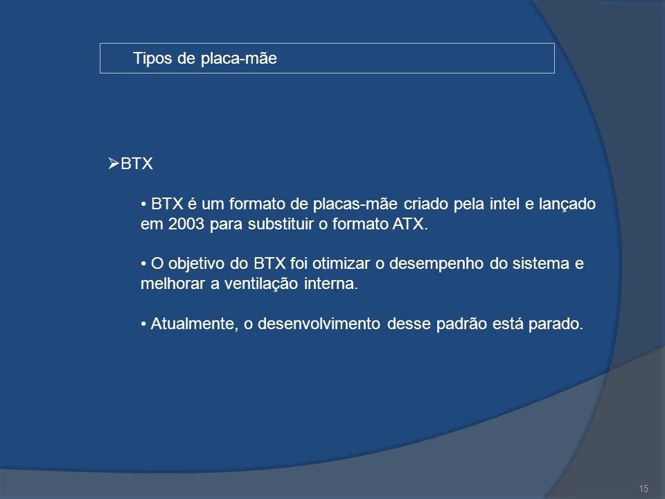 15 Tipos de placa-mãe  BTX BTX é um formato de placas-mãe criado pela intel e lançado em 2003 para substituir o formato ATX. O objetivo do BTX foi ot
