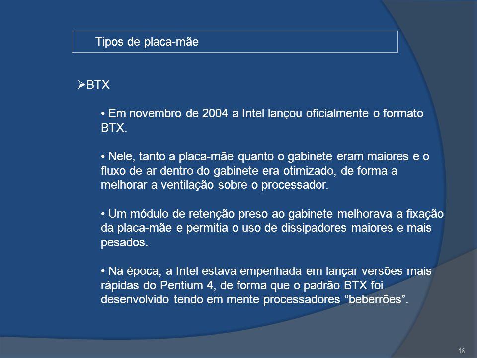 16 Tipos de placa-mãe  BTX Em novembro de 2004 a Intel lançou oficialmente o formato BTX. Nele, tanto a placa-mãe quanto o gabinete eram maiores e o