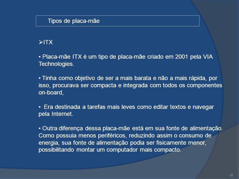 18 Tipos de placa-mãe  ITX Placa-mãe ITX é um tipo de placa-mãe criado em 2001 pela VIA Technologies. Tinha como objetivo de ser a mais barata e não