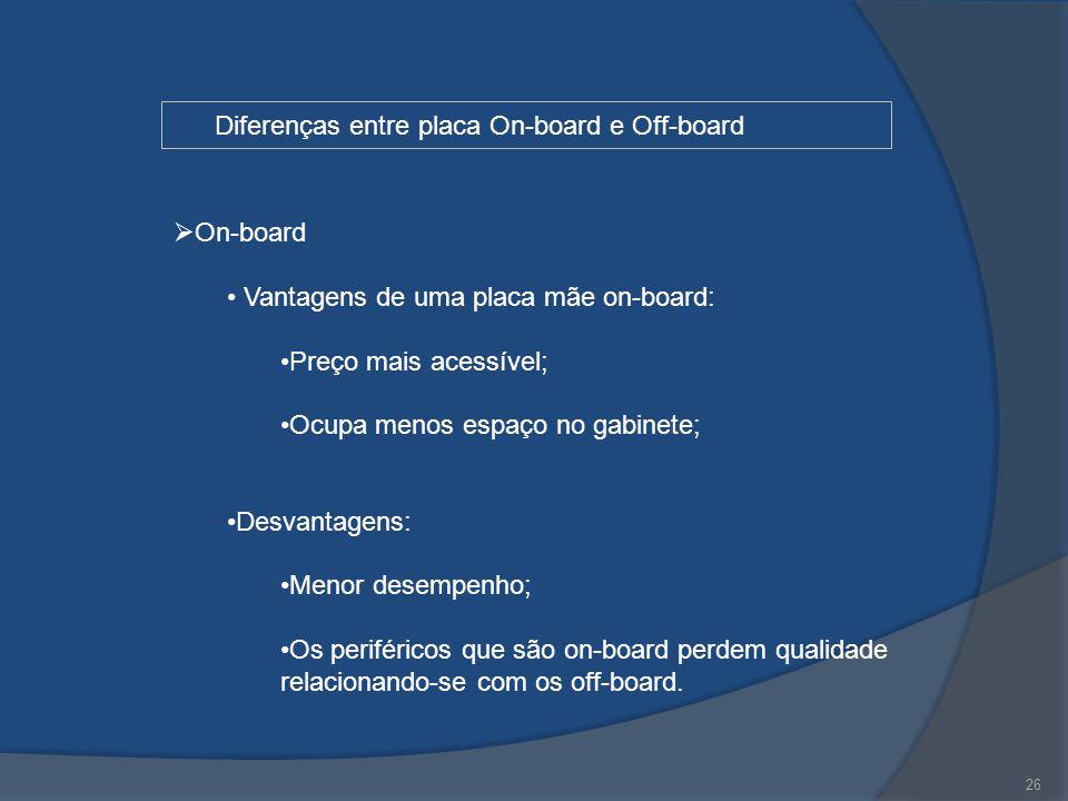 26 Diferenças entre placa On-board e Off-board  On-board Vantagens de uma placa mãe on-board: Preço mais acessível; Ocupa menos espaço no gabinete; D