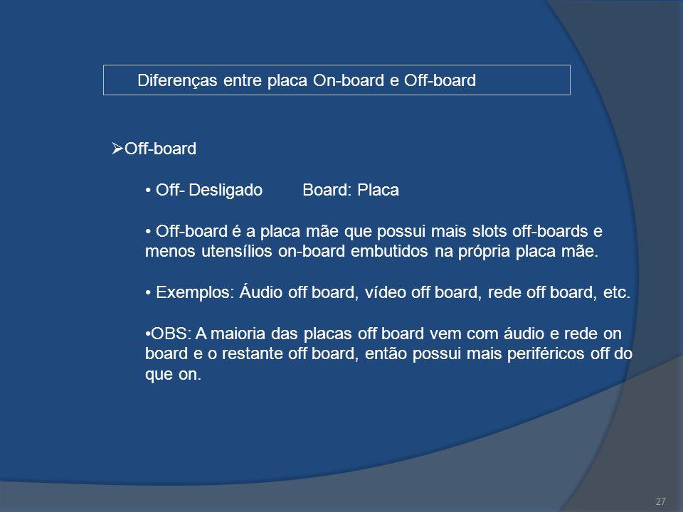 27 Diferenças entre placa On-board e Off-board  Off-board Off- Desligado Board: Placa Off-board é a placa mãe que possui mais slots off-boards e meno