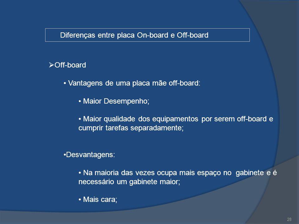 28 Diferenças entre placa On-board e Off-board  Off-board Vantagens de uma placa mãe off-board: Maior Desempenho; Maior qualidade dos equipamentos po