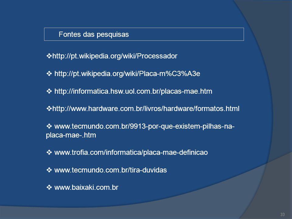 33 Fontes das pesquisas  http://pt.wikipedia.org/wiki/Processador  http://pt.wikipedia.org/wiki/Placa-m%C3%A3e  http://informatica.hsw.uol.com.br/p