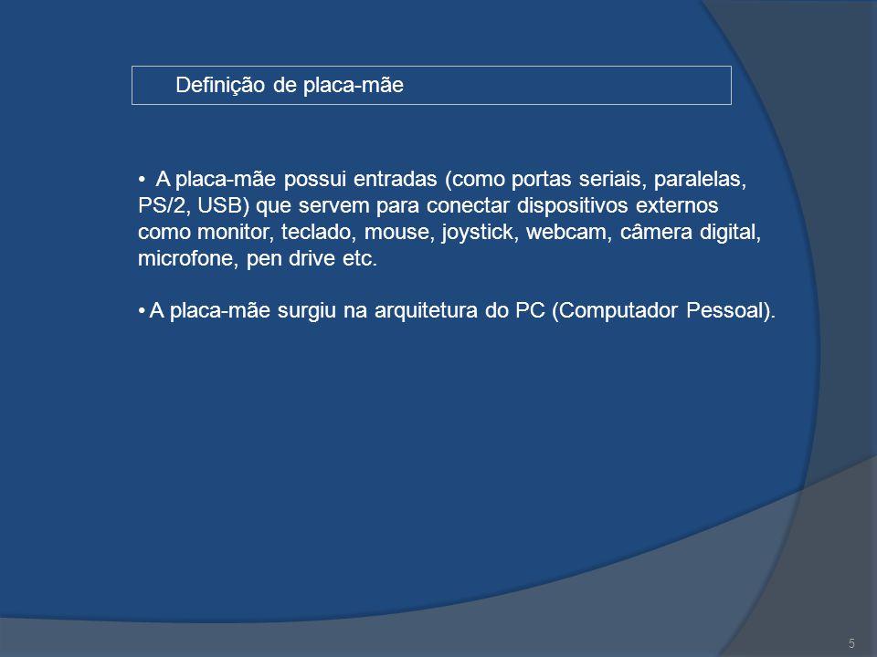 5 Definição de placa-mãe A placa-mãe possui entradas (como portas seriais, paralelas, PS/2, USB) que servem para conectar dispositivos externos como m