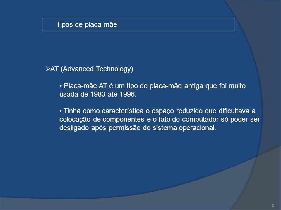 8 Tipos de placa-mãe  AT (Advanced Technology) Placa-mãe AT é um tipo de placa-mãe antiga que foi muito usada de 1983 até 1996. Tinha como caracterís