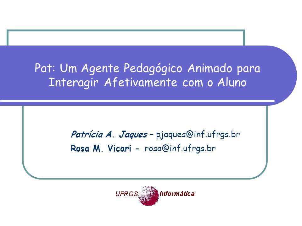 Pat: Um Agente Pedagógico Animado para Interagir Afetivamente com o Aluno Patrícia A. Jaques – pjaques@inf.ufrgs.br Rosa M. Vicari - rosa@inf.ufrgs.br
