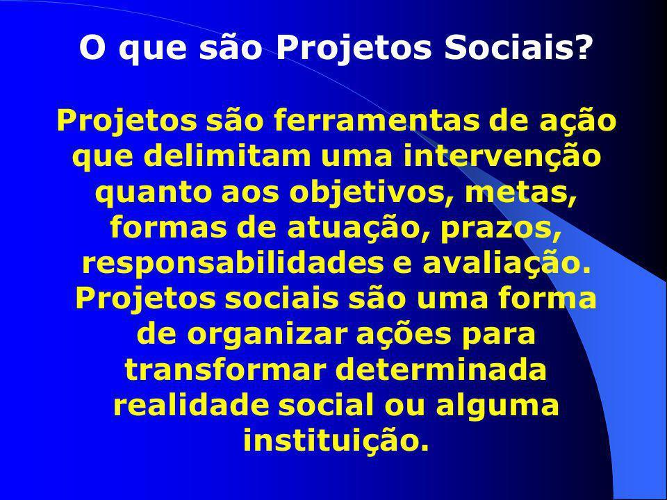O que são Projetos Sociais? Projetos são ferramentas de ação que delimitam uma intervenção quanto aos objetivos, metas, formas de atuação, prazos, res
