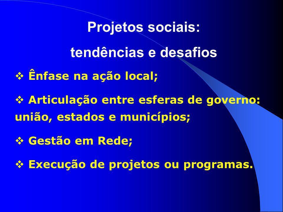 Projetos sociais: tendências e desafios  Ênfase na ação local;  Articulação entre esferas de governo: união, estados e municípios;  Gestão em Rede;