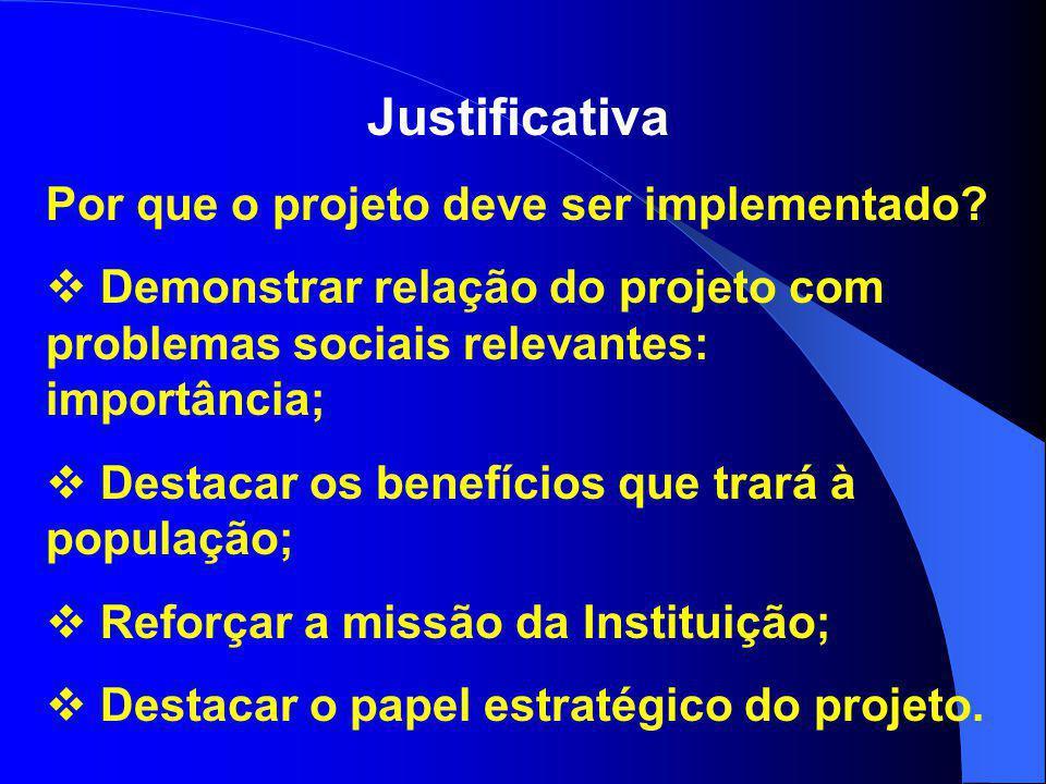 Justificativa Por que o projeto deve ser implementado?  Demonstrar relação do projeto com problemas sociais relevantes: importância;  Destacar os be