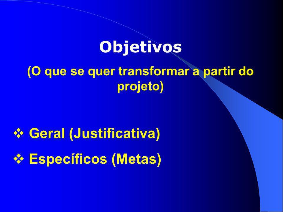 Objetivos (O que se quer transformar a partir do projeto)  Geral (Justificativa)  Específicos (Metas)