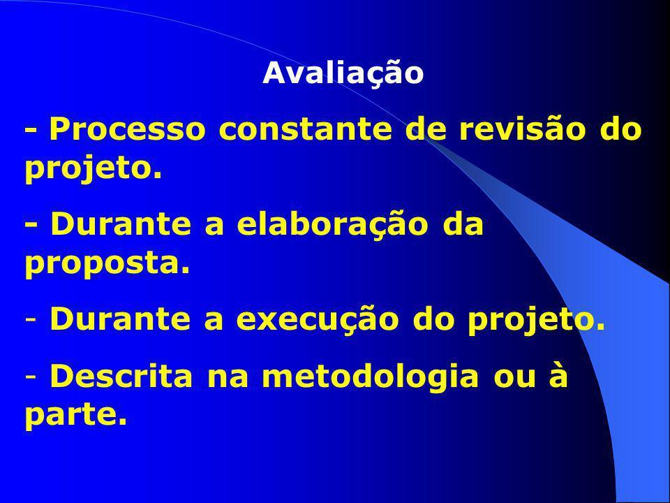 Avaliação - Processo constante de revisão do projeto. - Durante a elaboração da proposta. - Durante a execução do projeto. - Descrita na metodologia o