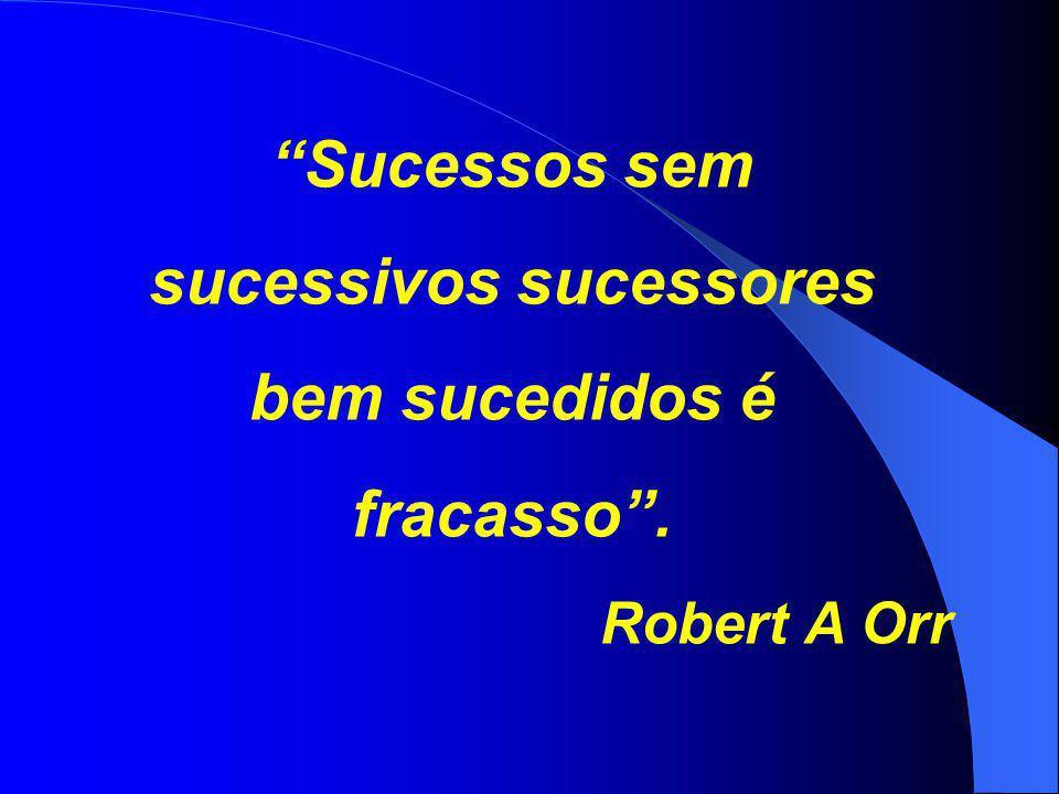 """""""Sucessos sem sucessivos sucessores bem sucedidos é fracasso"""". Robert A Orr"""