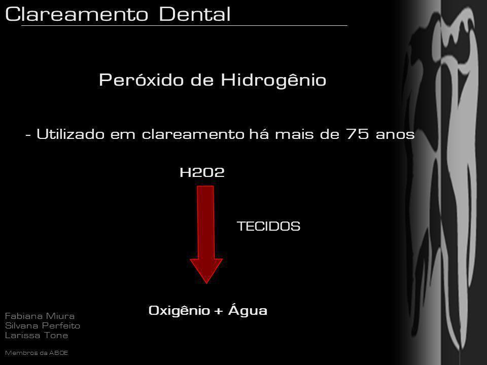 Clareamento Dental Fabiana Miura Silvana Perfeito Larissa Tone Membros da ABOE Peróxido de Hidrogênio - Utilizado em clareamento há mais de 75 anos H2