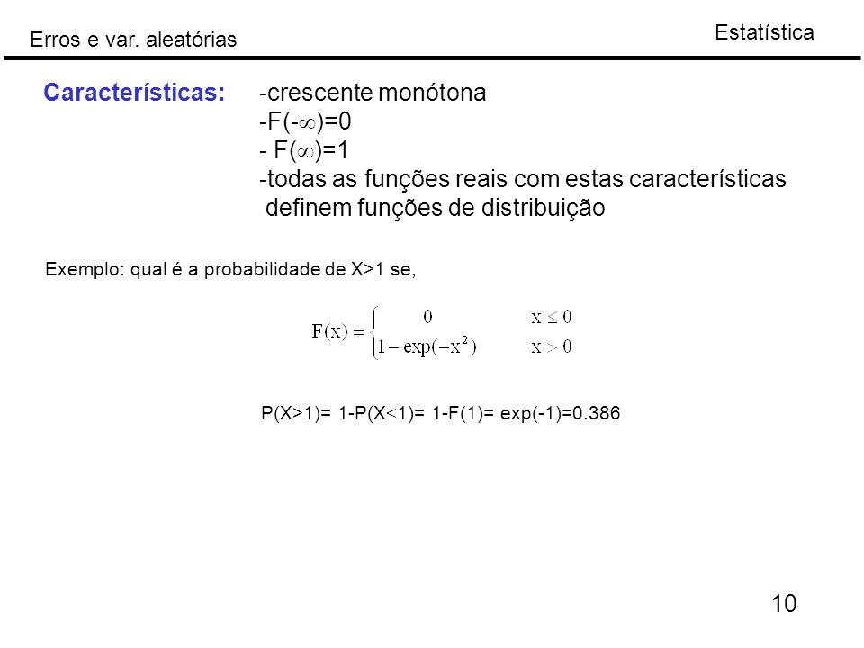 Estatística Erros e var. aleatórias 10 Exemplo: qual é a probabilidade de X>1 se, Características:-crescente monótona -F(-  )=0 - F(  )=1 -todas as