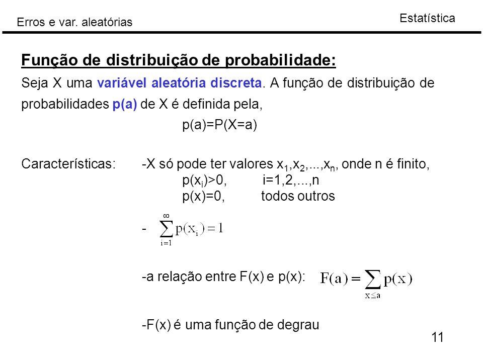 Estatística Erros e var. aleatórias 11 Função de distribuição de probabilidade: Seja X uma variável aleatória discreta. A função de distribuição de pr