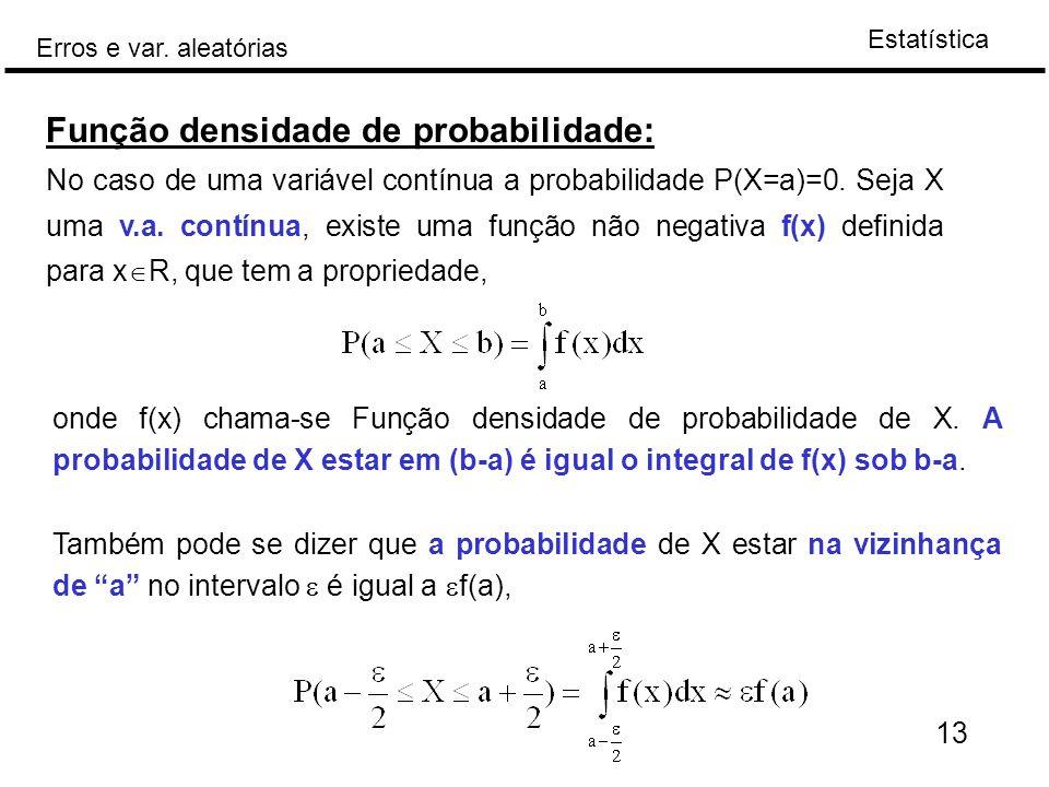 Estatística Erros e var. aleatórias 13 Função densidade de probabilidade: No caso de uma variável contínua a probabilidade P(X=a)=0. Seja X uma v.a. c