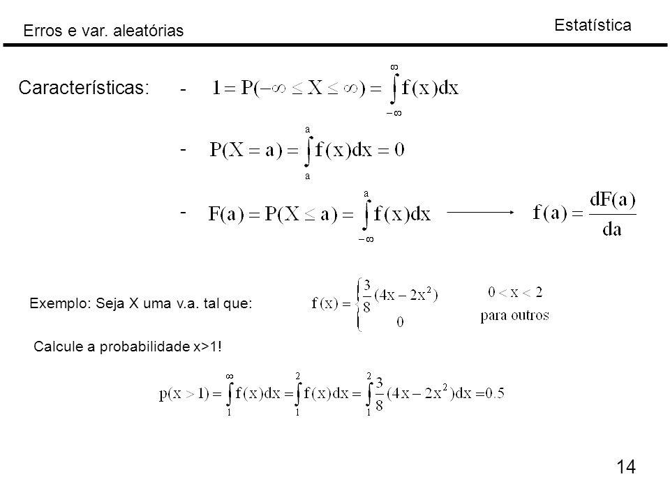 Estatística Erros e var. aleatórias 14 Características: - - - Exemplo: Seja X uma v.a. tal que: Calcule a probabilidade x>1!
