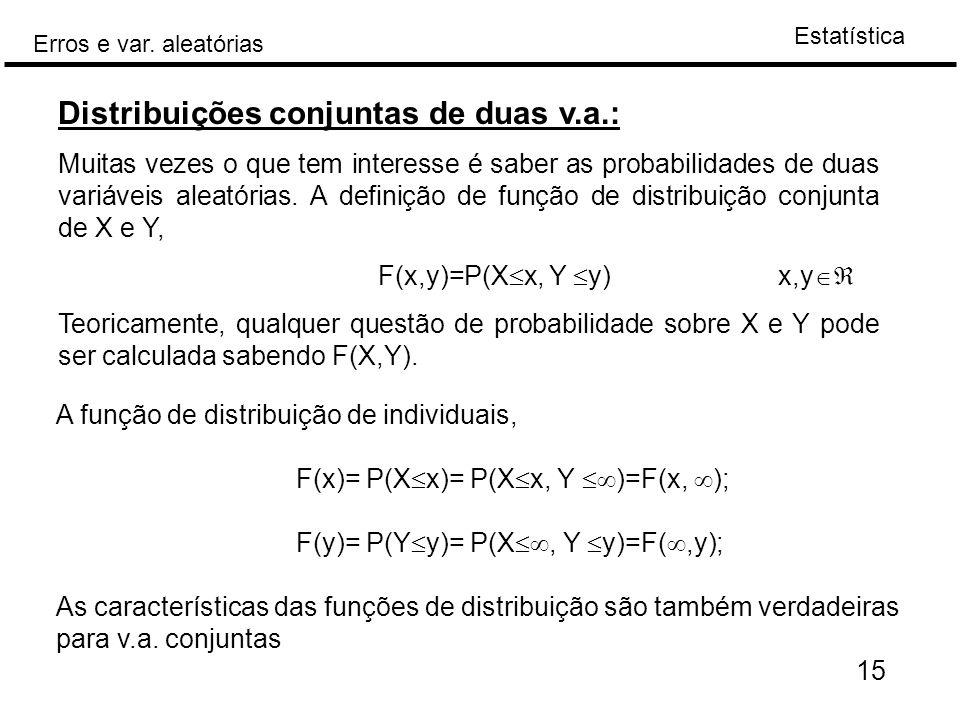 Estatística Erros e var. aleatórias 15 Distribuições conjuntas de duas v.a.: Muitas vezes o que tem interesse é saber as probabilidades de duas variáv